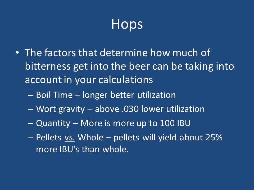 Hops The factors that determine how much of bitterness get into the beer can be taking into account in your calculations.