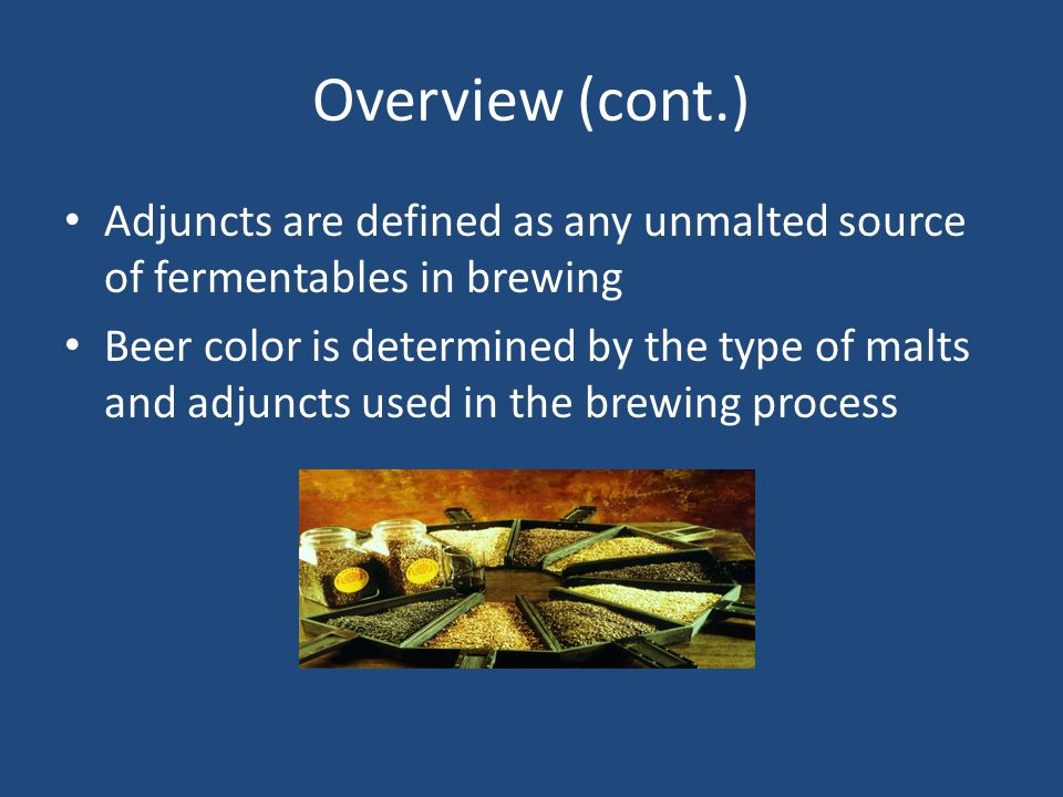 Overview (cont.) Adjuncts are defined as any unmalted source of fermentables in brewing.