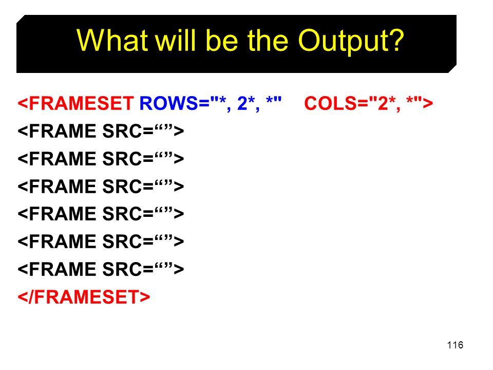 What will be the Output <FRAMESET ROWS= *, 2*, * COLS= 2*, * >