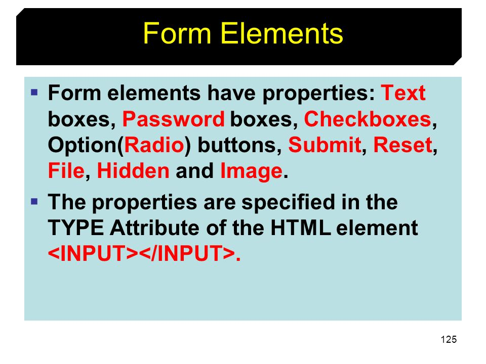 Form Elements Form elements have properties: Text boxes, Password boxes, Checkboxes, Option(Radio) buttons, Submit, Reset, File, Hidden and Image.