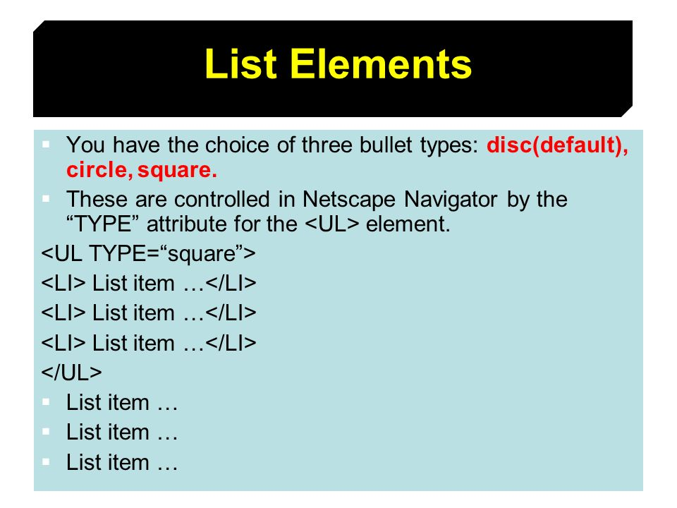 List Elements You have the choice of three bullet types: disc(default), circle, square.