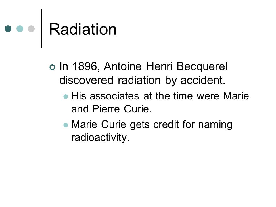 Radiation In 1896, Antoine Henri Becquerel discovered radiation by accident. His associates at the time were Marie and Pierre Curie.