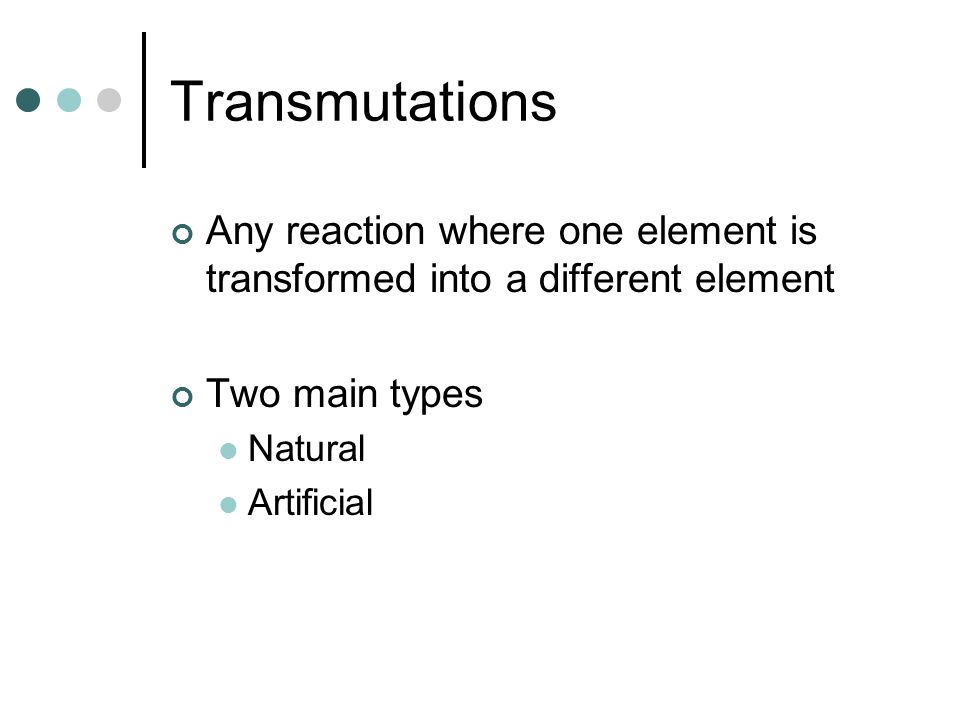 Transmutations Any reaction where one element is transformed into a different element. Two main types.
