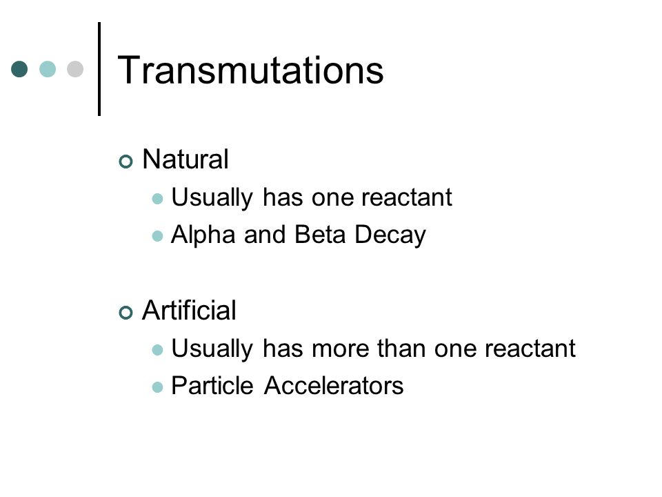 Transmutations Natural Artificial Usually has one reactant
