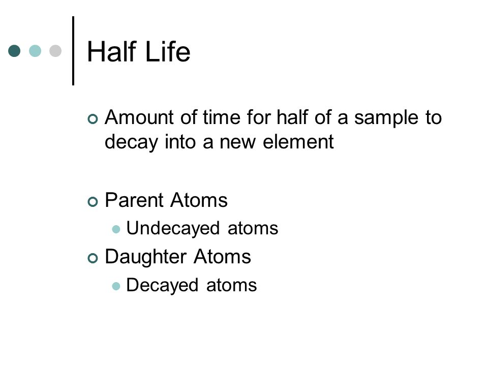 Half Life Amount of time for half of a sample to decay into a new element. Parent Atoms. Undecayed atoms.