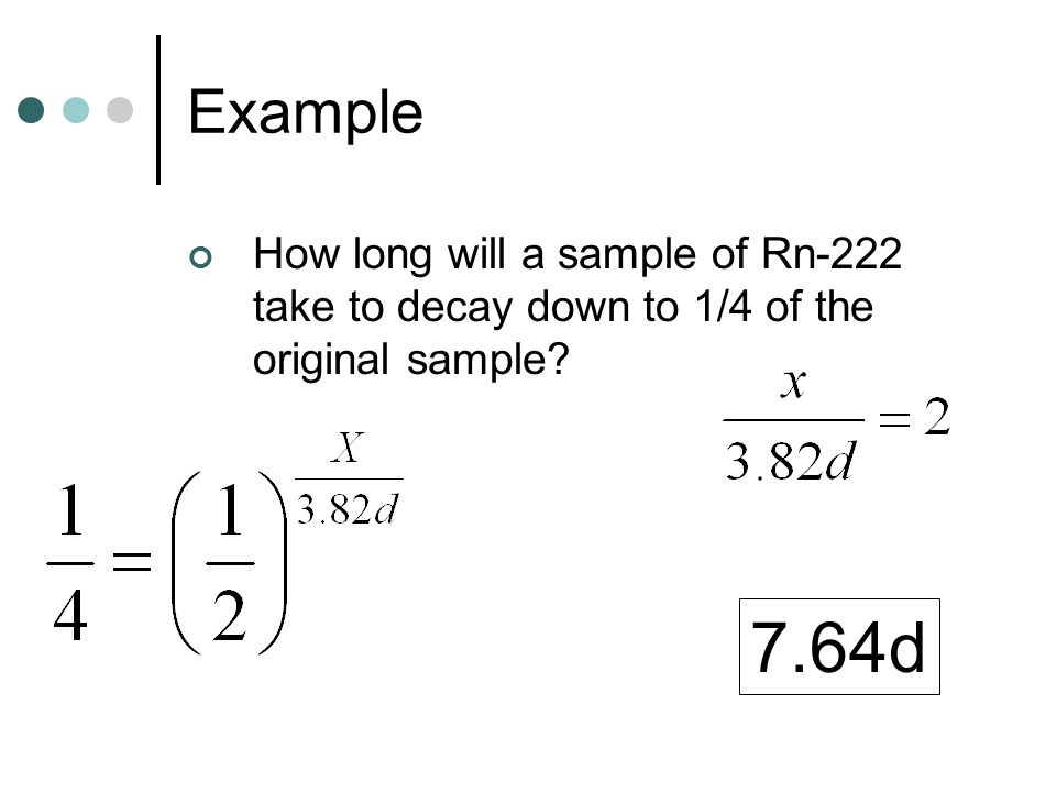 Example How long will a sample of Rn-222 take to decay down to 1/4 of the original sample 7.64d