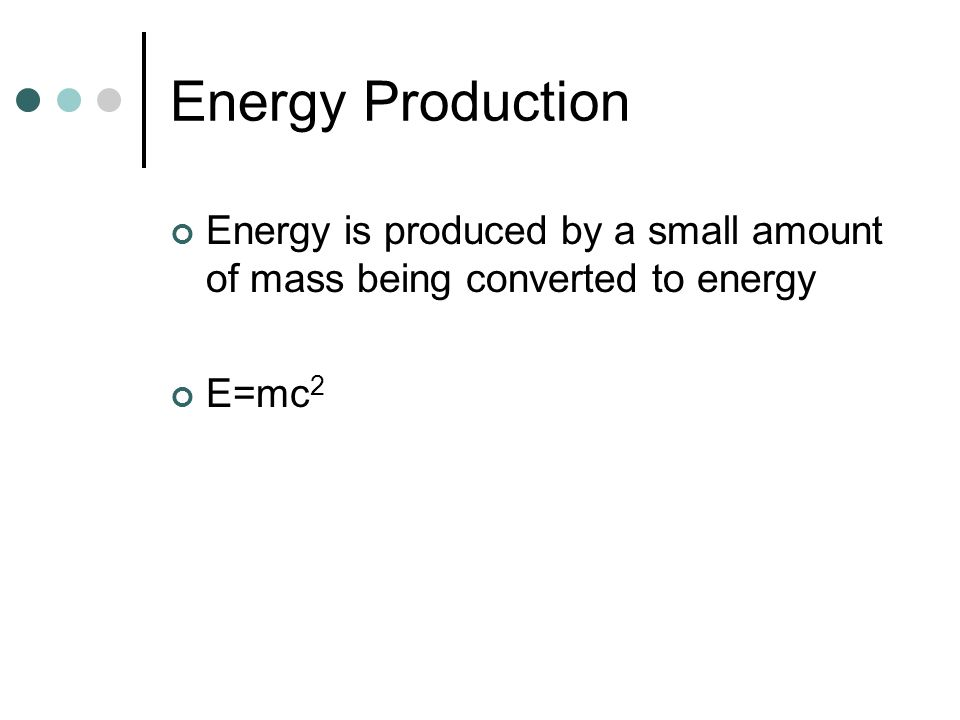 Energy Production Energy is produced by a small amount of mass being converted to energy E=mc2
