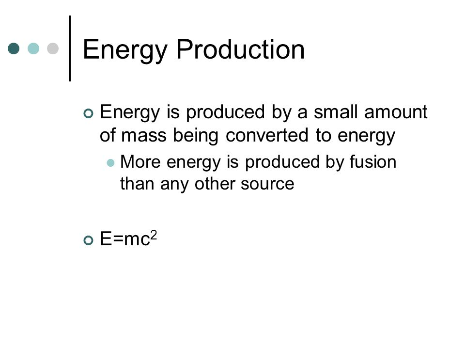 Energy Production Energy is produced by a small amount of mass being converted to energy. More energy is produced by fusion than any other source.