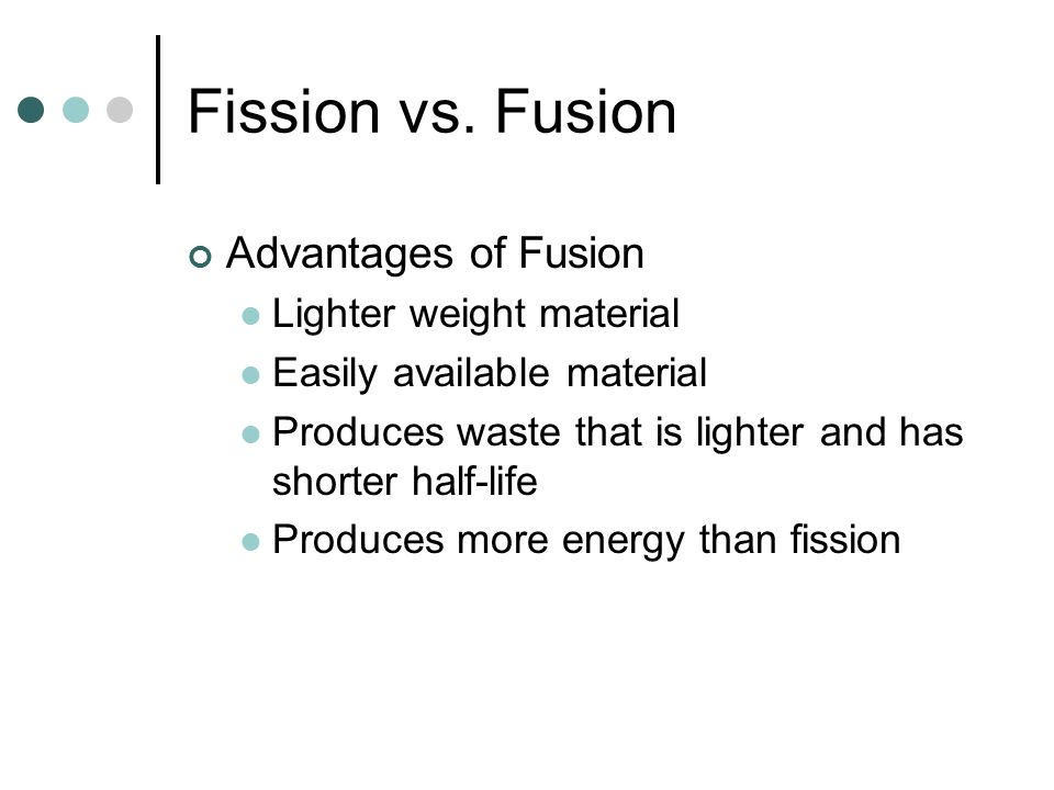 Fission vs. Fusion Advantages of Fusion Lighter weight material