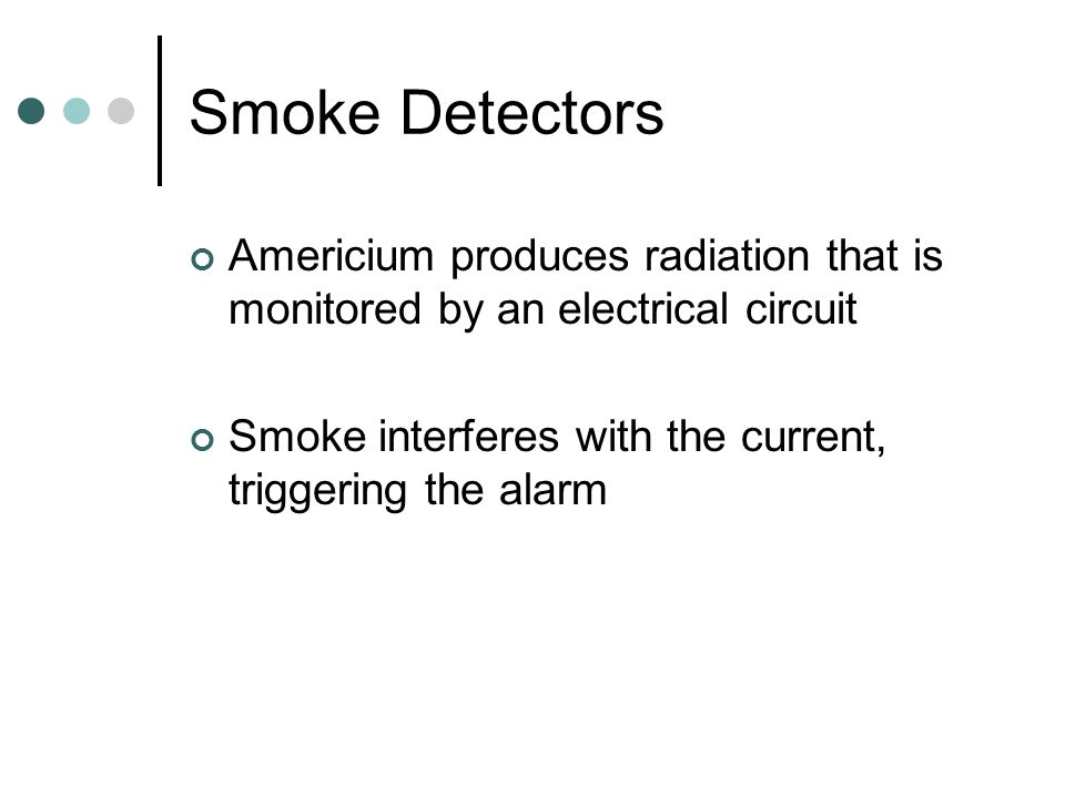 Smoke Detectors Americium produces radiation that is monitored by an electrical circuit.