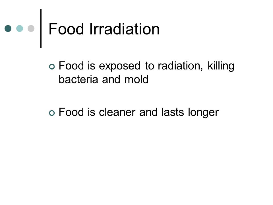 Food Irradiation Food is exposed to radiation, killing bacteria and mold.