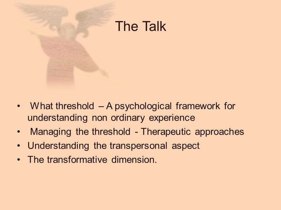 The Talk What threshold – A psychological framework for understanding non ordinary experience. Managing the threshold - Therapeutic approaches.