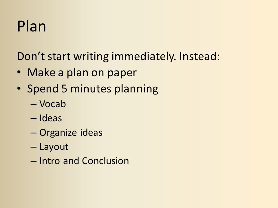 Plan Don't start writing immediately. Instead: Make a plan on paper