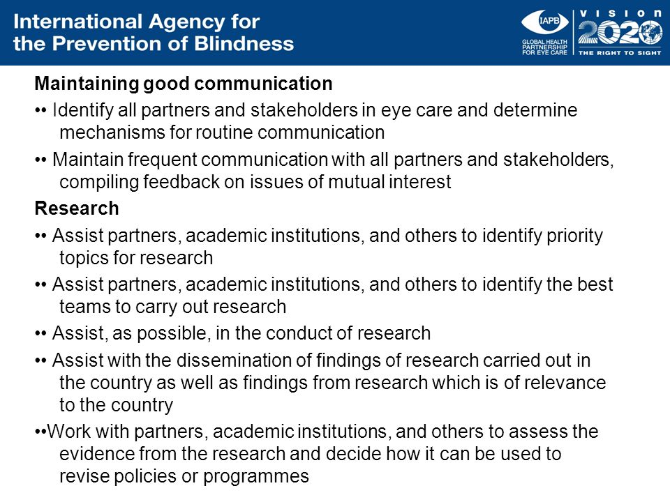 Maintaining good communication •• Identify all partners and stakeholders in eye care and determine mechanisms for routine communication •• Maintain frequent communication with all partners and stakeholders, compiling feedback on issues of mutual interest Research •• Assist partners, academic institutions, and others to identify priority topics for research •• Assist partners, academic institutions, and others to identify the best teams to carry out research •• Assist, as possible, in the conduct of research •• Assist with the dissemination of findings of research carried out in the country as well as findings from research which is of relevance to the country ••Work with partners, academic institutions, and others to assess the evidence from the research and decide how it can be used to revise policies or programmes