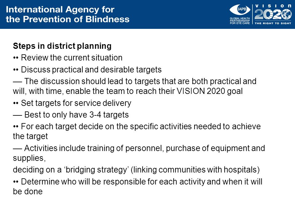 Steps in district planning •• Review the current situation •• Discuss practical and desirable targets –– The discussion should lead to targets that are both practical and will, with time, enable the team to reach their VISION 2020 goal •• Set targets for service delivery –– Best to only have 3-4 targets •• For each target decide on the specific activities needed to achieve the target –– Activities include training of personnel, purchase of equipment and supplies, deciding on a 'bridging strategy' (linking communities with hospitals) •• Determine who will be responsible for each activity and when it will be done