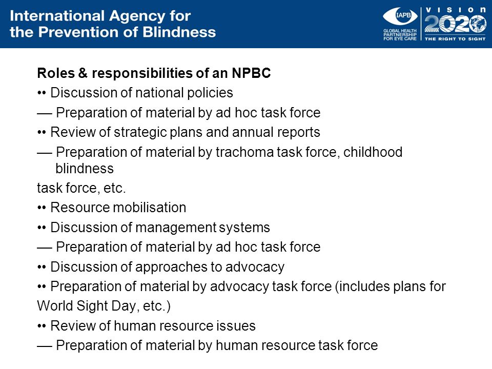 Roles & responsibilities of an NPBC •• Discussion of national policies –– Preparation of material by ad hoc task force •• Review of strategic plans and annual reports –– Preparation of material by trachoma task force, childhood blindness task force, etc.