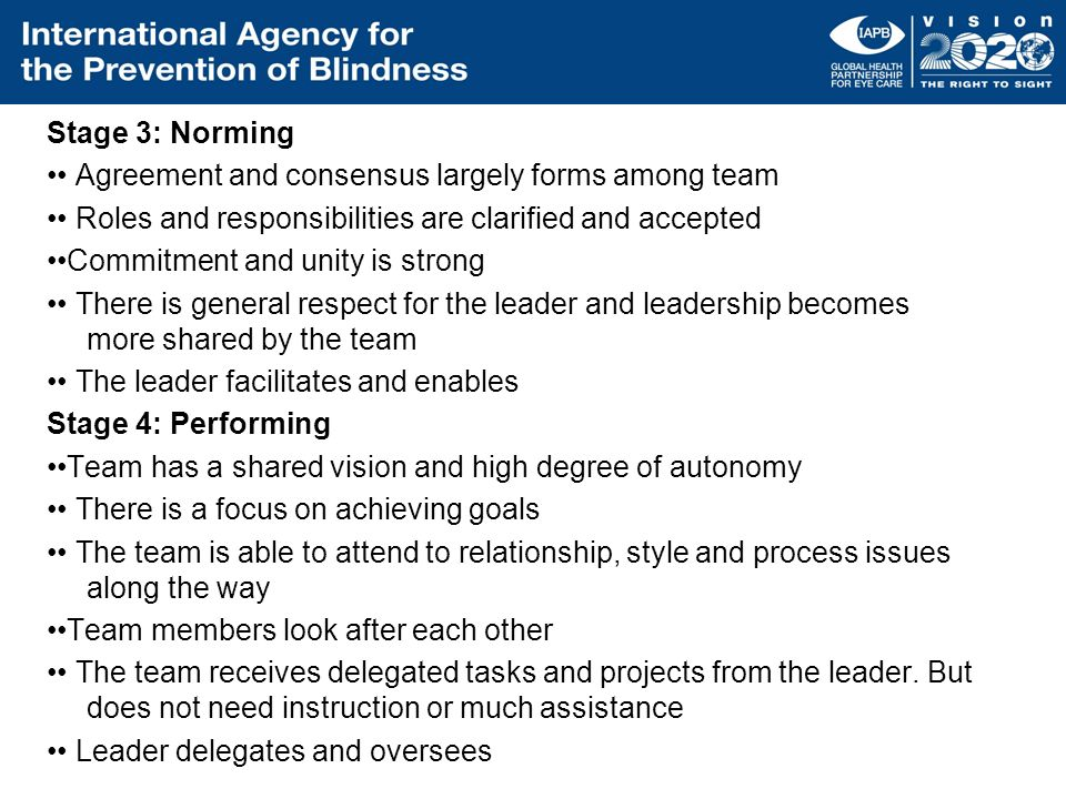 Stage 3: Norming •• Agreement and consensus largely forms among team •• Roles and responsibilities are clarified and accepted ••Commitment and unity is strong •• There is general respect for the leader and leadership becomes more shared by the team •• The leader facilitates and enables Stage 4: Performing ••Team has a shared vision and high degree of autonomy •• There is a focus on achieving goals •• The team is able to attend to relationship, style and process issues along the way ••Team members look after each other •• The team receives delegated tasks and projects from the leader.