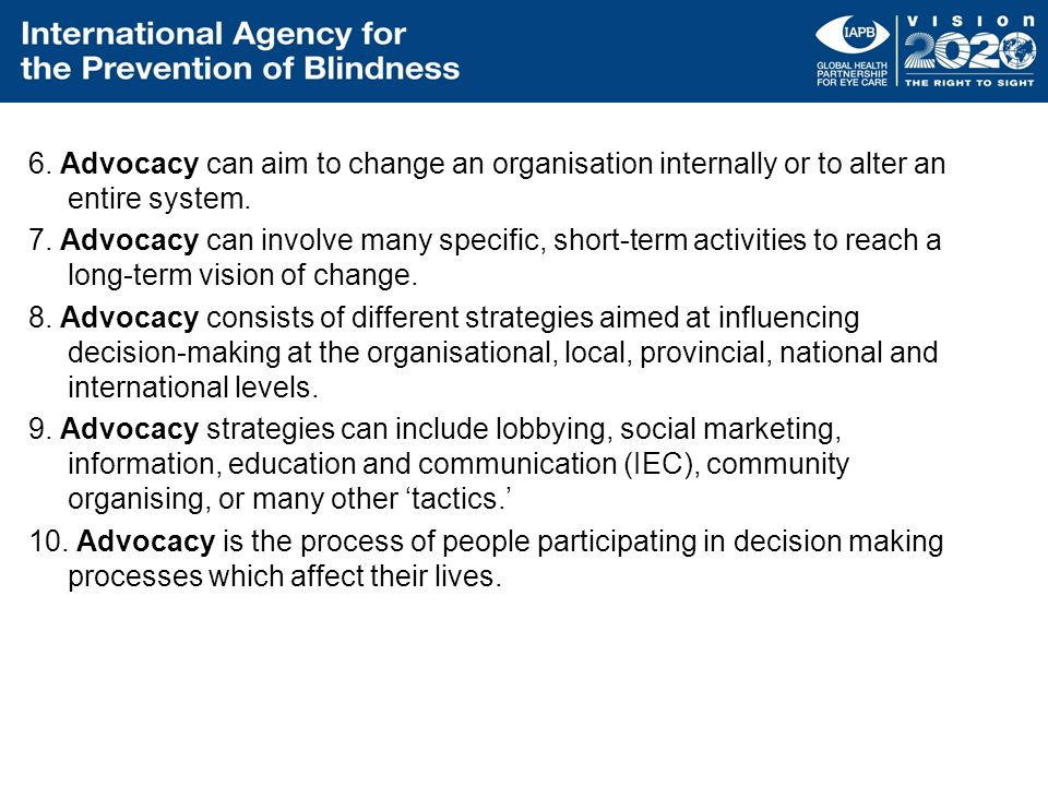 6. Advocacy can aim to change an organisation internally or to alter an entire system.