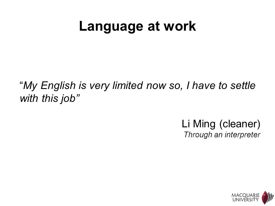 Language at work My English is very limited now so, I have to settle with this job Li Ming (cleaner)