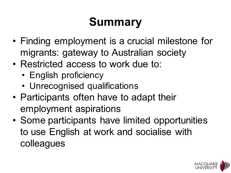 Summary Finding employment is a crucial milestone for migrants: gateway to Australian society. Restricted access to work due to: