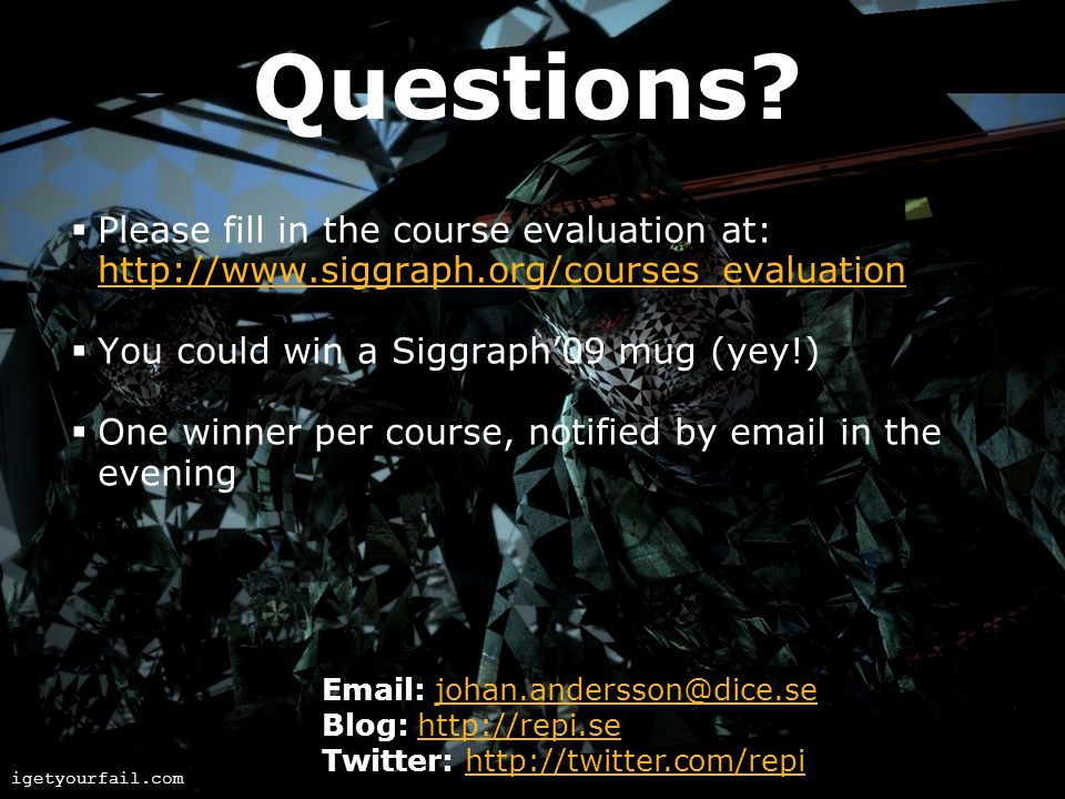 Questions Please fill in the course evaluation at: http://www.siggraph.org/courses_evaluation. You could win a Siggraph'09 mug (yey!)