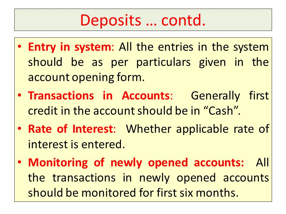 Deposits … contd. Entry in system: All the entries in the system should be as per particulars given in the account opening form.