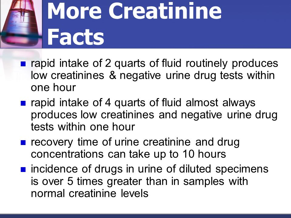 More Creatinine Facts rapid intake of 2 quarts of fluid routinely produces low creatinines & negative urine drug tests within one hour.