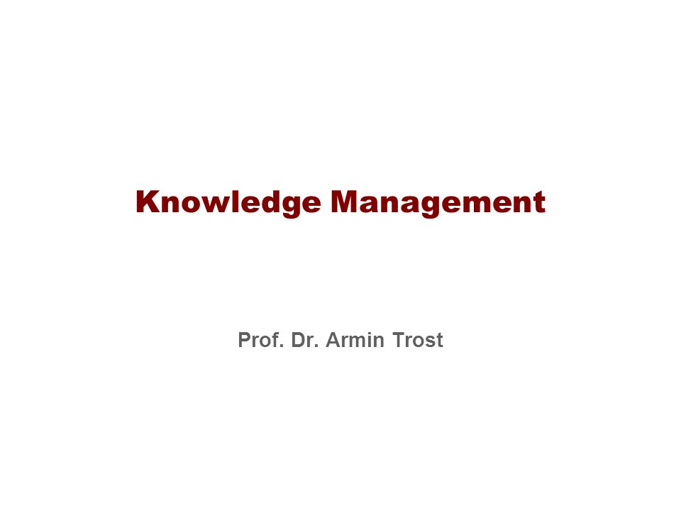 Knowledge Management Prof. Dr. Armin Trost