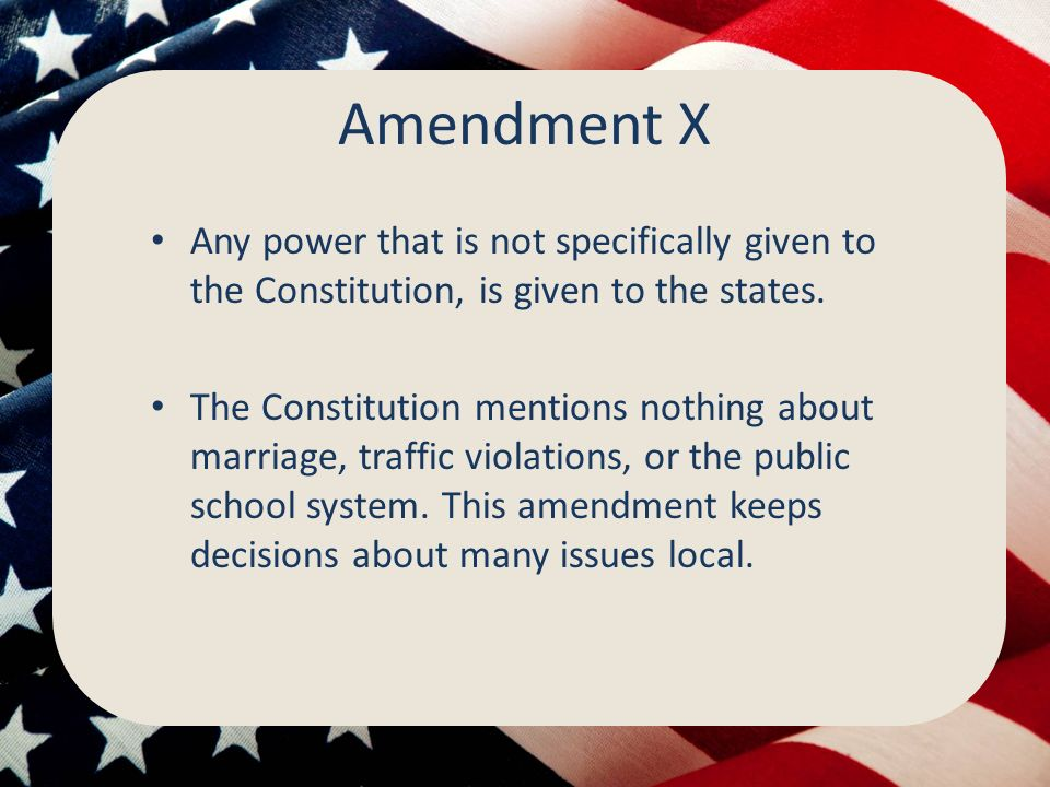 Amendment X Any power that is not specifically given to the Constitution, is given to the states.