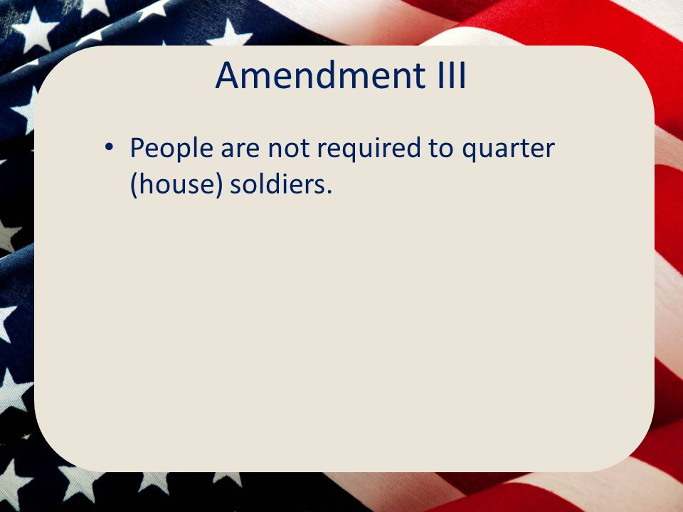 Amendment III People are not required to quarter (house) soldiers.