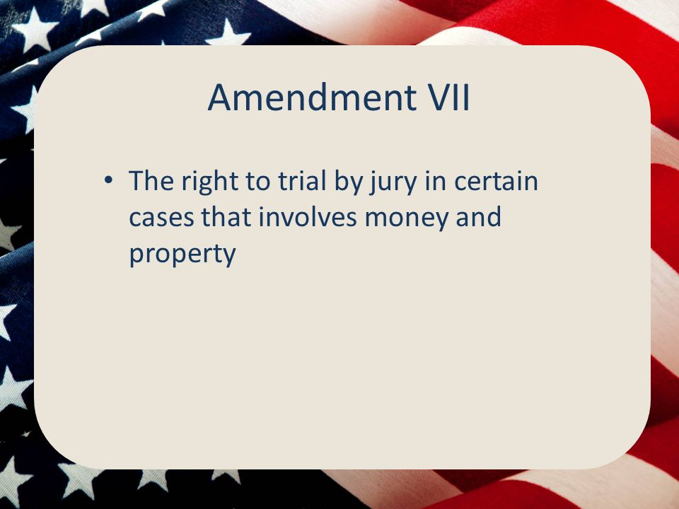 Amendment VII The right to trial by jury in certain cases that involves money and property