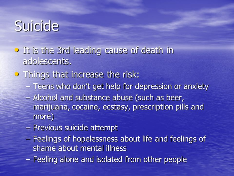 Suicide It is the 3rd leading cause of death in adolescents.