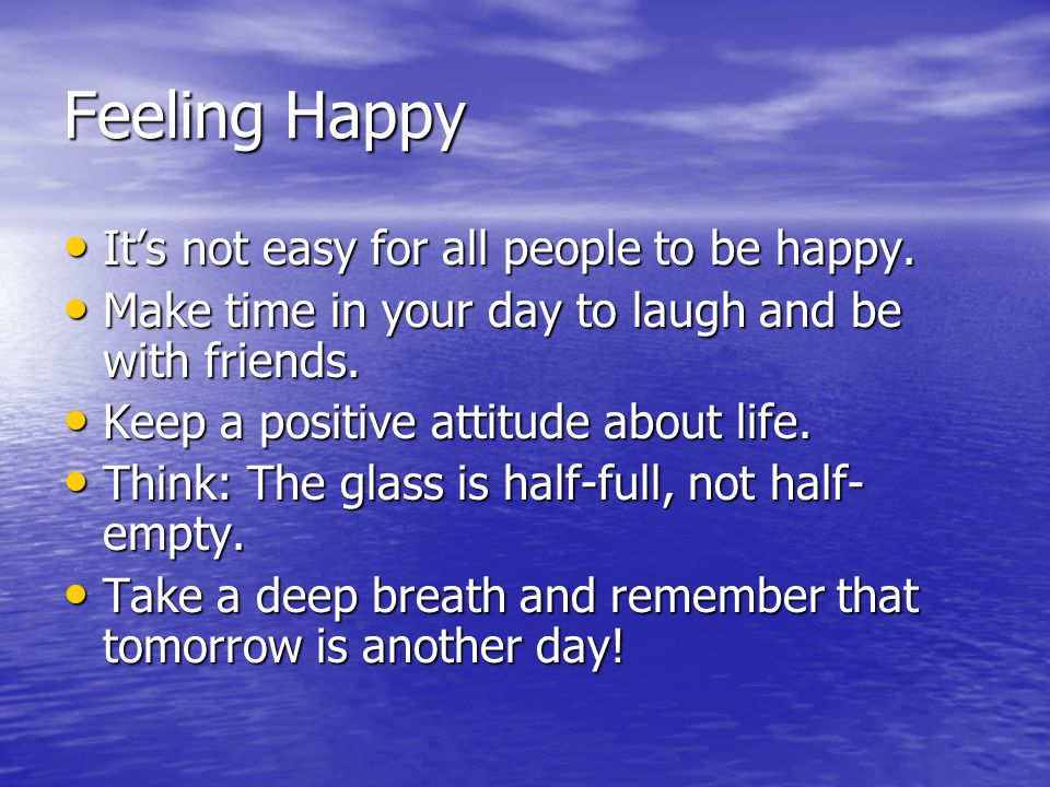 Feeling Happy It's not easy for all people to be happy.