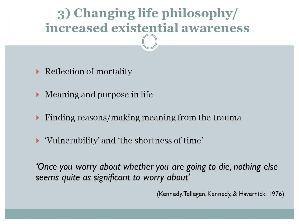 3) Changing life philosophy/ increased existential awareness