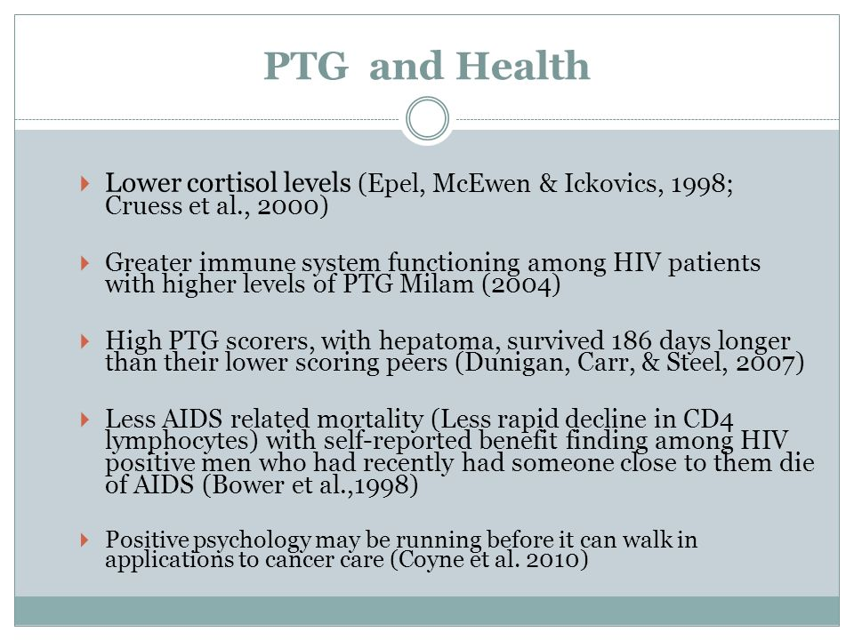 PTG and Health Lower cortisol levels (Epel, McEwen & Ickovics, 1998; Cruess et al., 2000)
