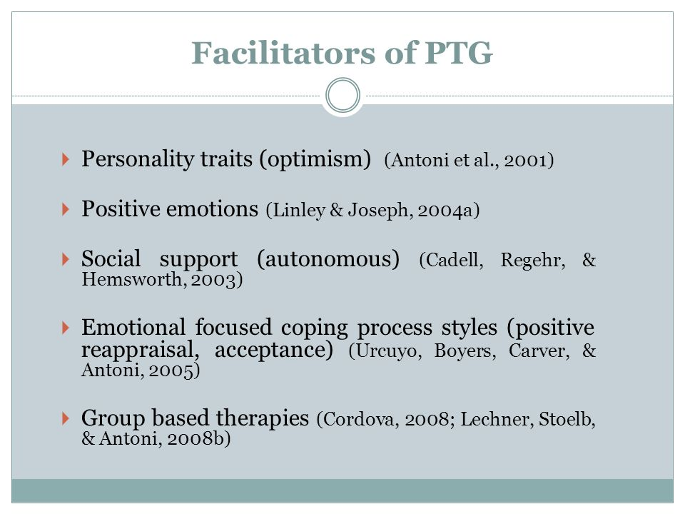 Facilitators of PTG Personality traits (optimism) (Antoni et al., 2001) Positive emotions (Linley & Joseph, 2004a)