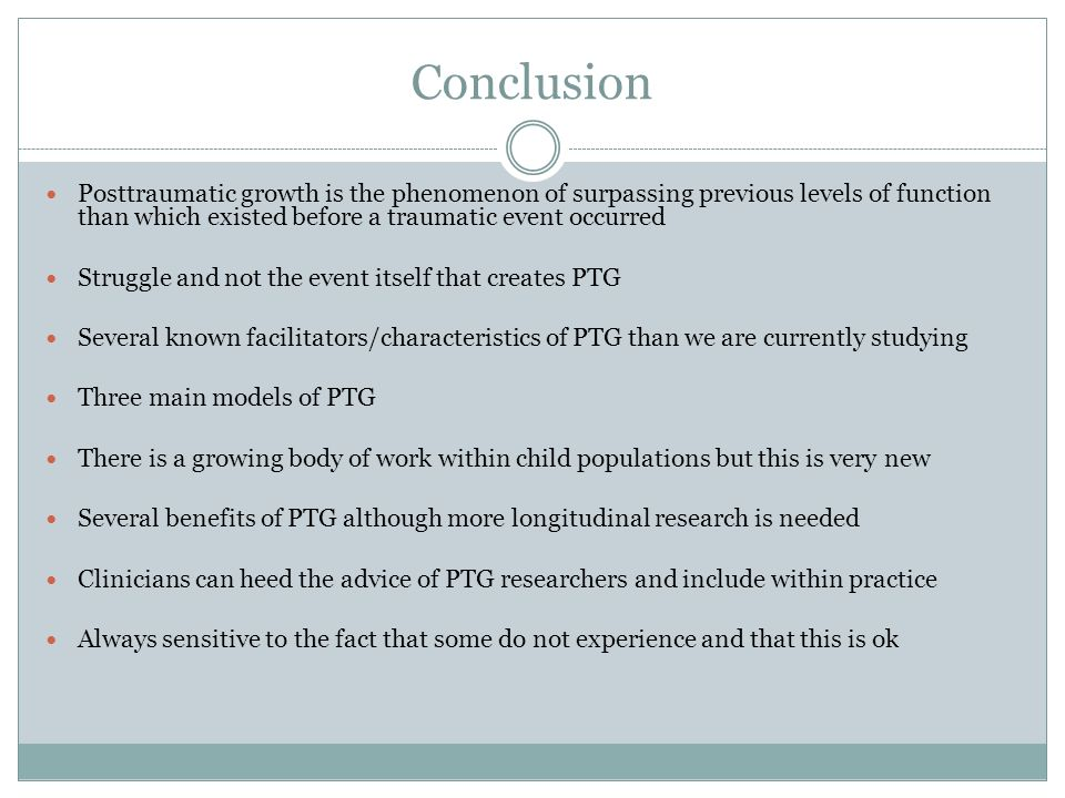 Conclusion Posttraumatic growth is the phenomenon of surpassing previous levels of function than which existed before a traumatic event occurred.