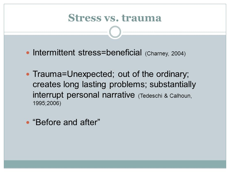 Stress vs. trauma Intermittent stress=beneficial (Charney, 2004)