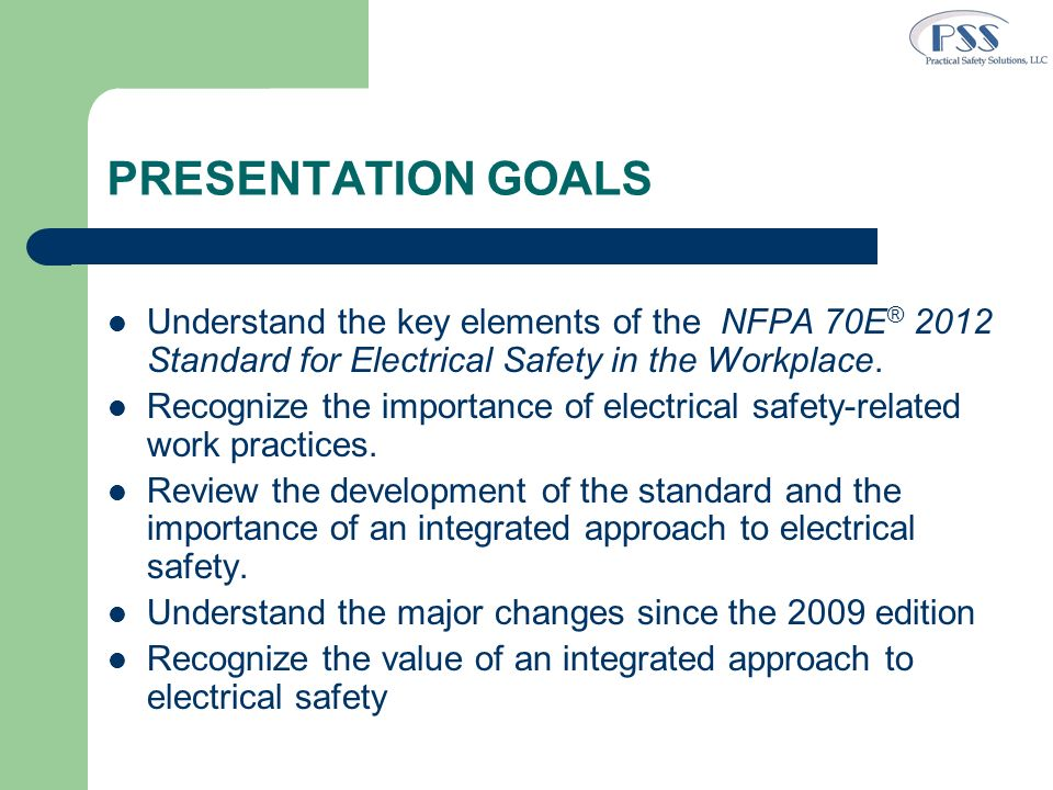 PRESENTATION GOALS Understand the key elements of the NFPA 70E® 2012 Standard for Electrical Safety in the Workplace.