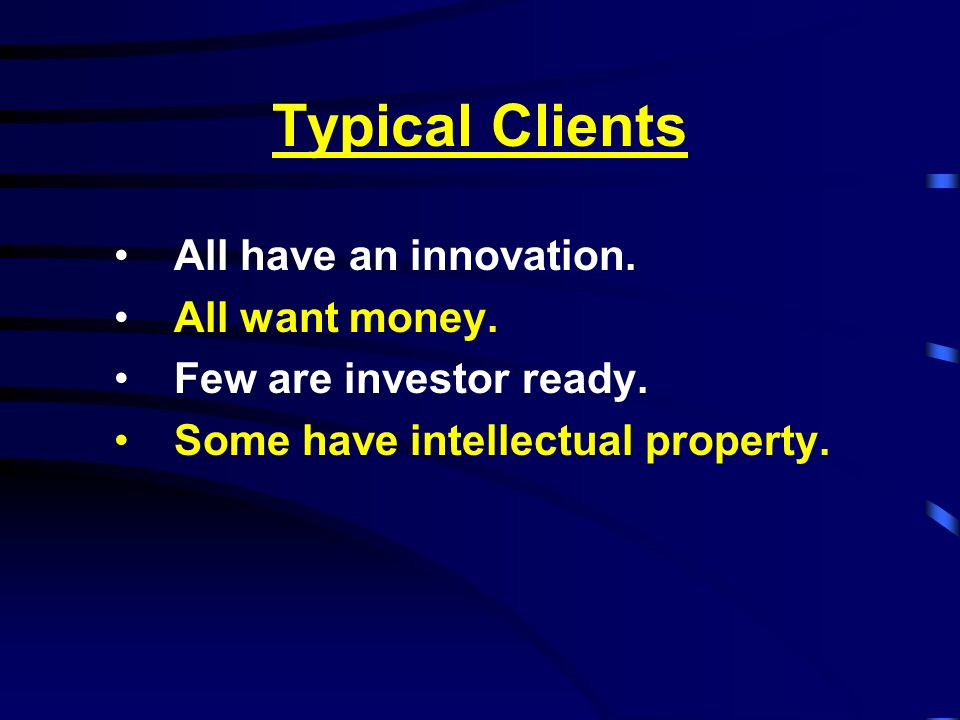 Typical Clients All have an innovation. All want money.