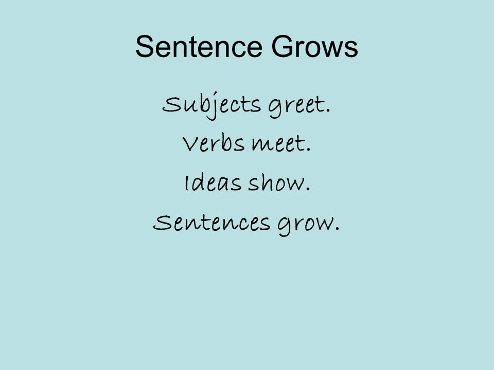 Sentence Grows Subjects greet. Verbs meet. Ideas show. Sentences grow.