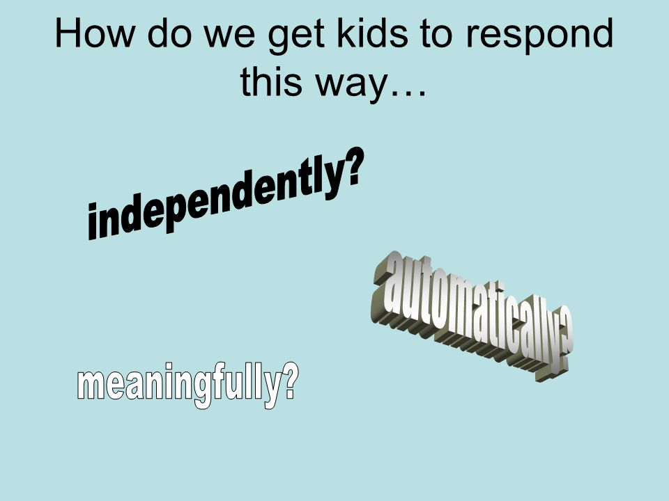 How do we get kids to respond this way…