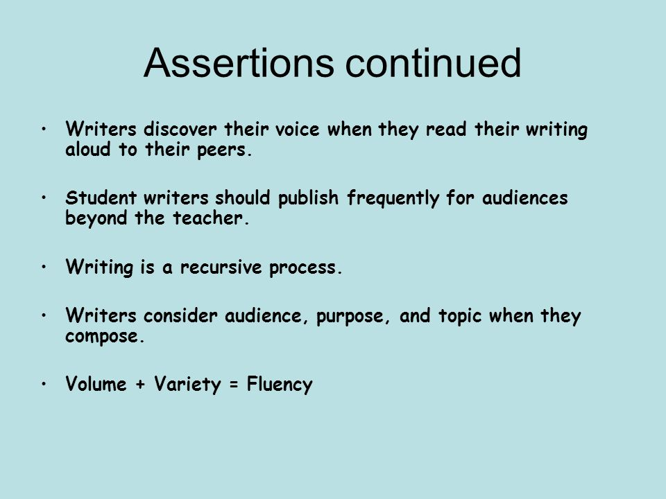 Assertions continued Writers discover their voice when they read their writing aloud to their peers.