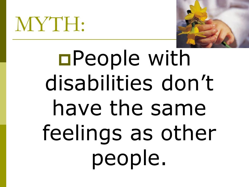 People with disabilities don't have the same feelings as other people.