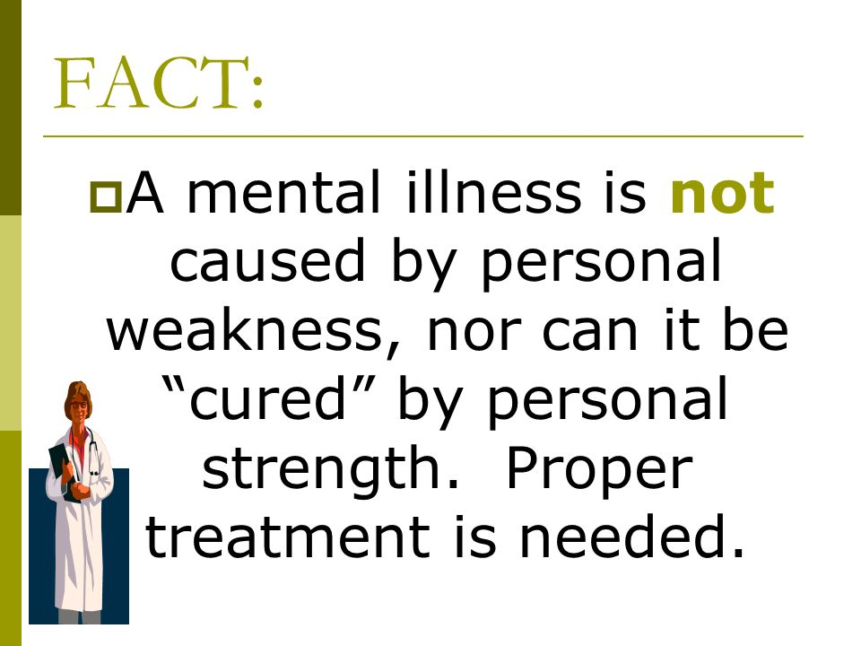 FACT: A mental illness is not caused by personal weakness, nor can it be cured by personal strength.