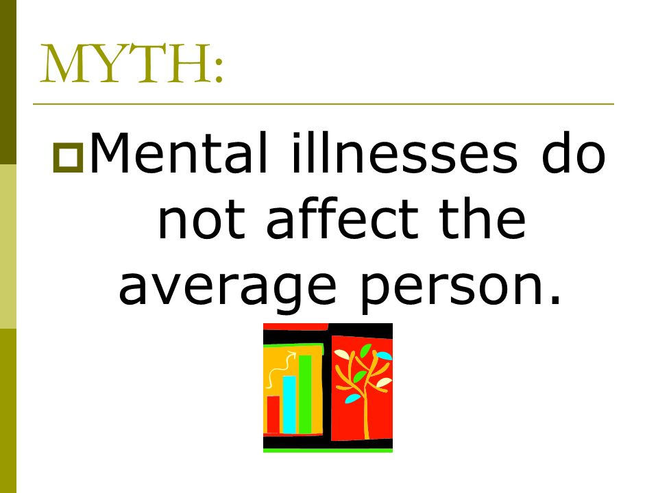 Mental illnesses do not affect the average person.