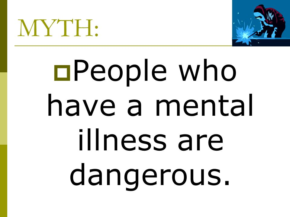 People who have a mental illness are dangerous.