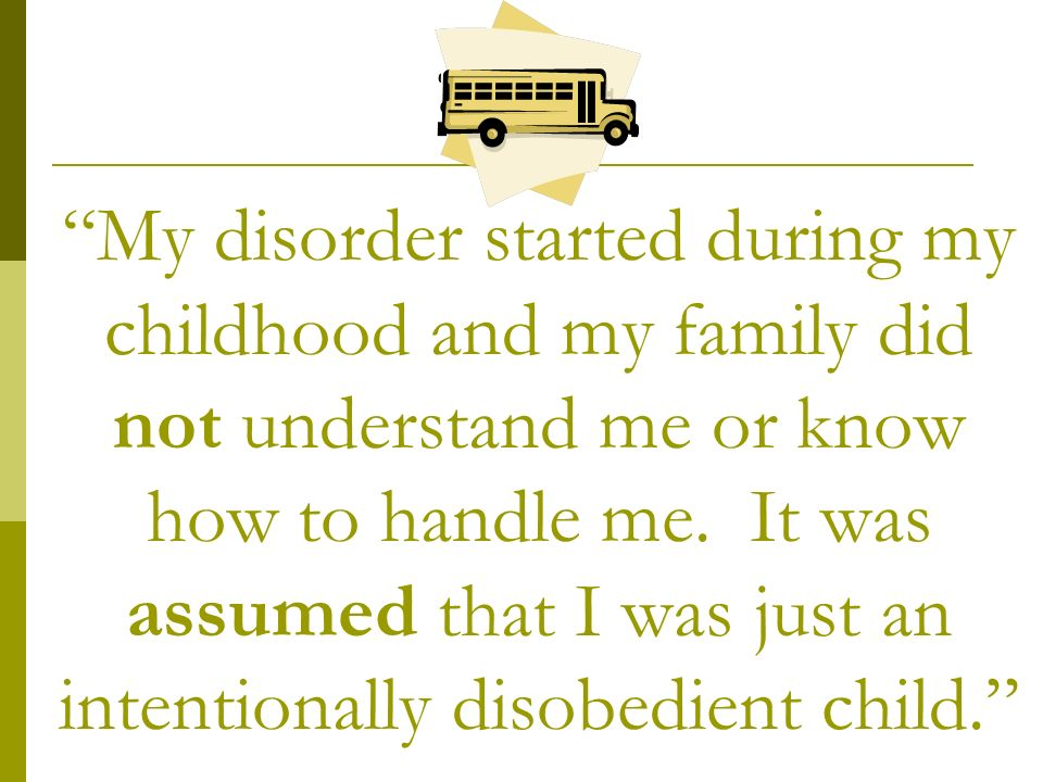 My disorder started during my childhood and my family did not understand me or know how to handle me.