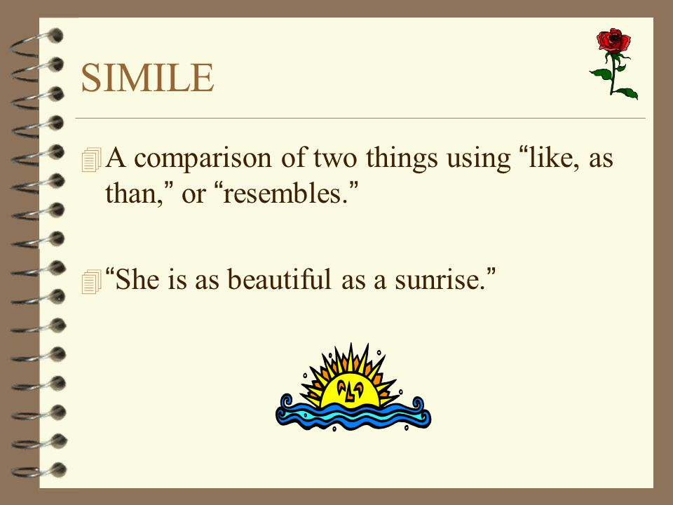 SIMILE A comparison of two things using like, as than, or resembles. She is as beautiful as a sunrise.