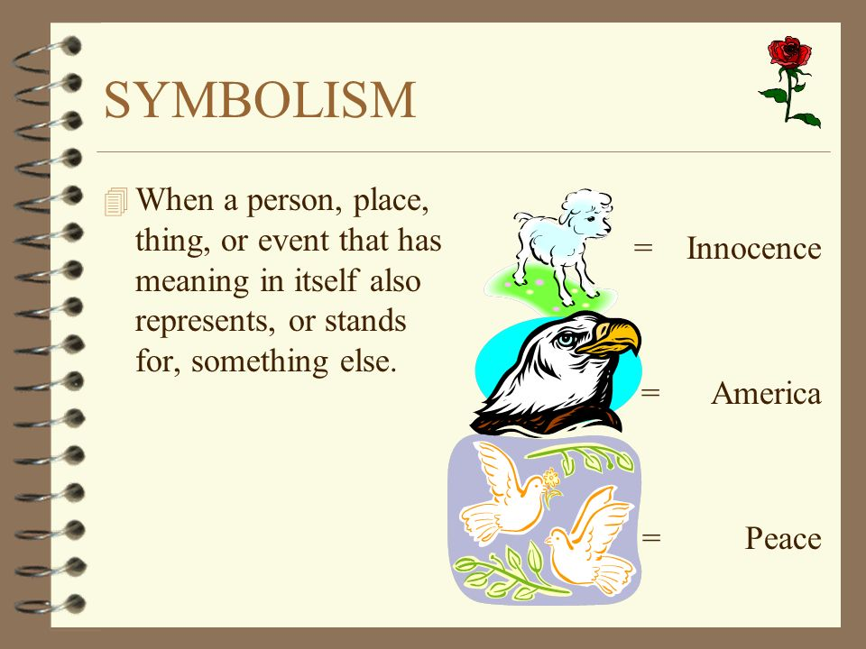 SYMBOLISM When a person, place, thing, or event that has meaning in itself also represents, or stands for, something else.